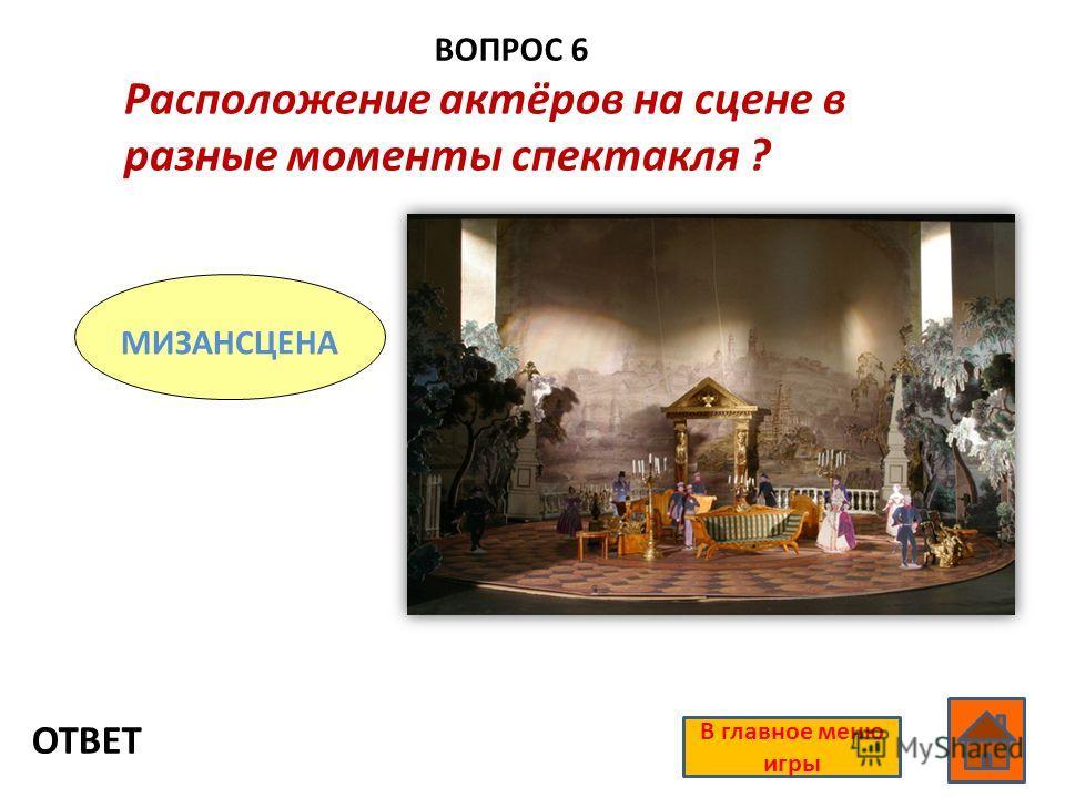 ВОПРОС 6 ОТВЕТ В главное меню игры Расположение актёров на сцене в разные моменты спектакля ? МИЗАНСЦЕНА