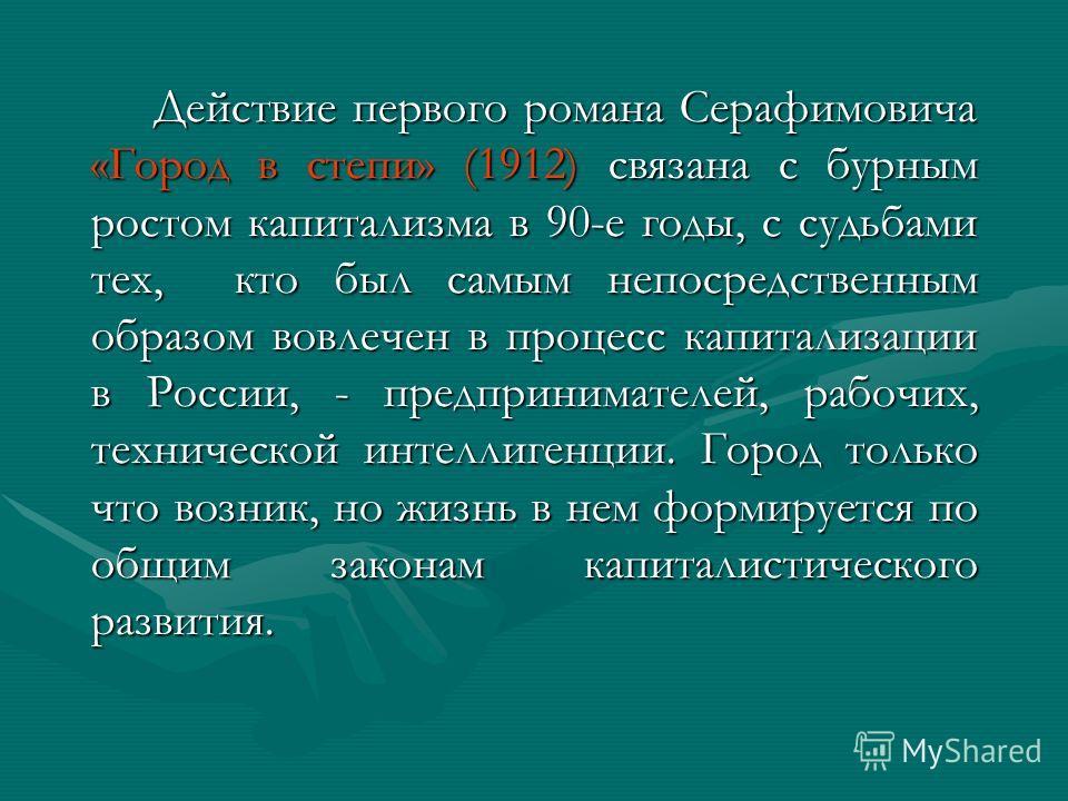 Действие первого романа Серафимовича «Город в степи» (1912) связана с бурным ростом капитализма в 90-е годы, с судьбами тех, кто был самым непосредственным образом вовлечен в процесс капитализации в России, - предпринимателей, рабочих, технической ин