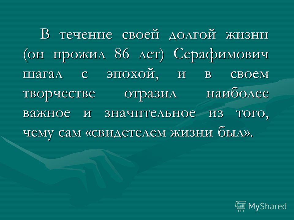 В течение своей долгой жизни (он прожил 86 лет) Серафимович шагал с эпохой, и в своем творчестве отразил наиболее важное и значительное из того, чему сам «свидетелем жизни был».