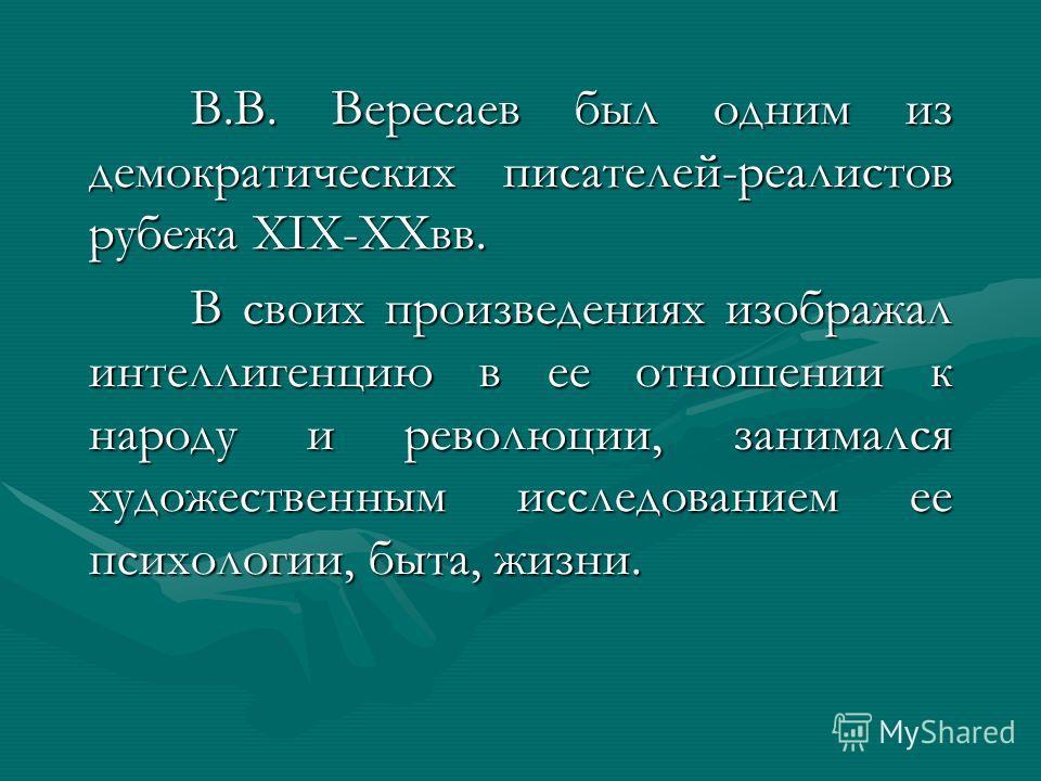 В.В. Вересаев был одним из демократических писателей-реалистов рубежа XIX-XXвв. В своих произведениях изображал интеллигенцию в ее отношении к народу и революции, занимался художественным исследованием ее психологии, быта, жизни.