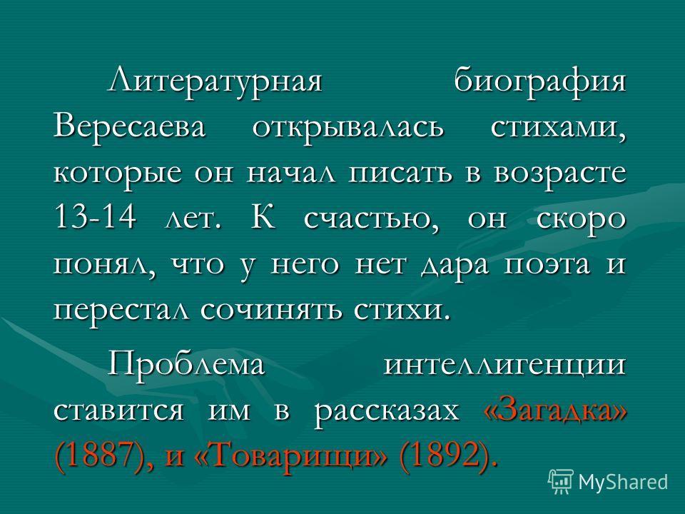 Литературная биография Вересаева открывалась стихами, которые он начал писать в возрасте 13-14 лет. К счастью, он скоро понял, что у него нет дара поэта и перестал сочинять стихи. Проблема интеллигенции ставится им в рассказах «Загадка» (1887), и «То