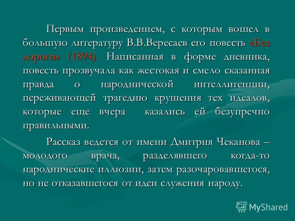 Первым произведением, с которым вошел в большую литературу В.В.Вересаев его повесть «Без дороги» (1894). Написанная в форме дневника, повесть прозвучала как жестокая и смело сказанная правда о народнической интеллигенции, переживающей трагедию крушен