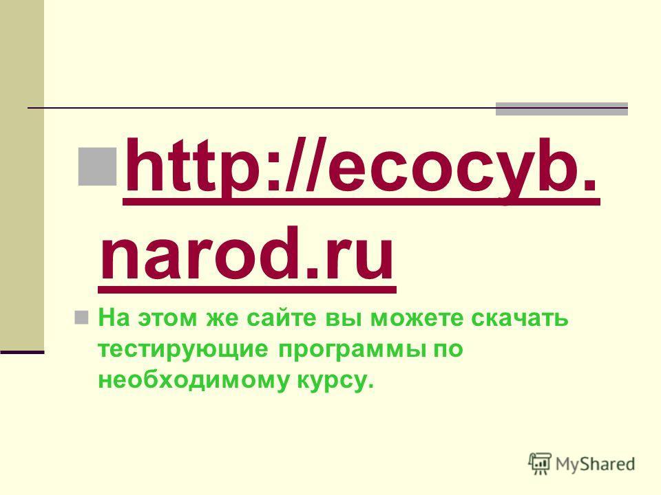 http://ecocyb. narod.ru http://ecocyb. narod.ru На этом же сайте вы можете скачать тестирующие программы по необходимому курсу.