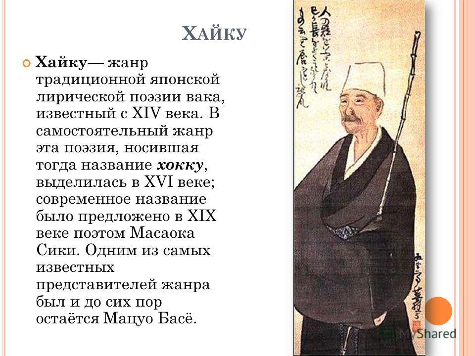 Х АЙКУ Хайку жанр традиционной японской лирической поэзии вака, известный с XIV века. В самостоятельный жанр эта поэзия, носившая тогда название хокку, выделилась в XVI веке; современное название было предложено в XIX веке поэтом Масаока Сики. Одним