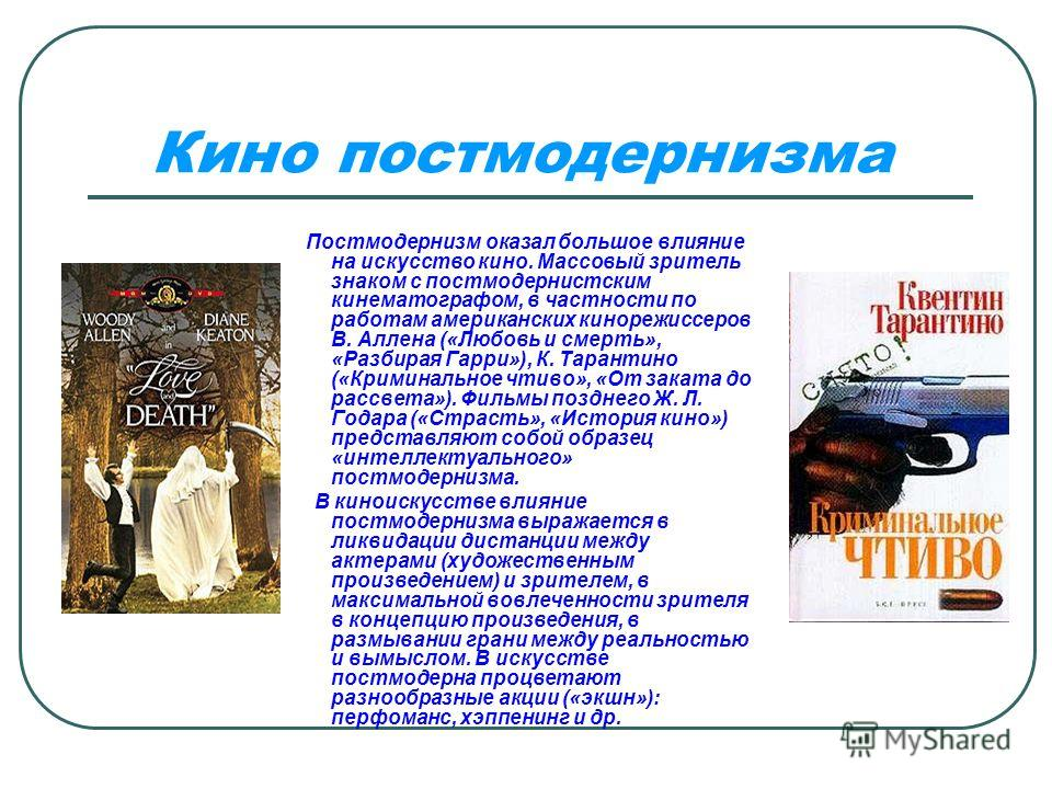 Кино постмодернизма Постмодернизм оказал большое влияние на искусство кино. Массовый зритель знаком с постмодернистским кинематографом, в частности по работам американских кинорежиссеров В. Аллена («Любовь и смерть», «Разбирая Гарри»), К. Тарантино (