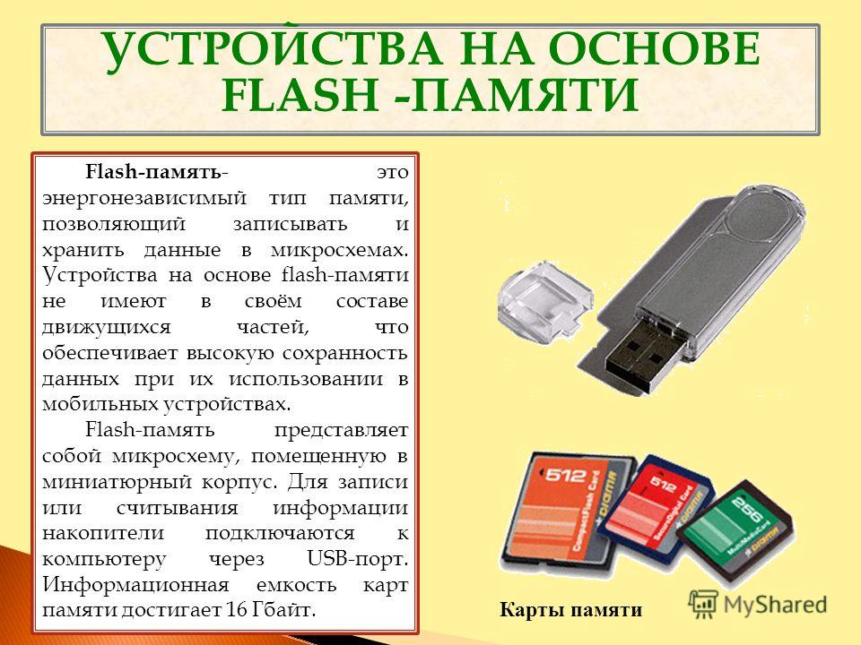 УСТРОЙСТВА НА ОСНОВЕ FLASH -ПАМЯТИ Flash-память - это энергонезависимый тип памяти, позволяющий записывать и хранить данные в микросхемах. Устройства на основе flash-памяти не имеют в своём составе движущихся частей, что обеспечивает высокую сохранно