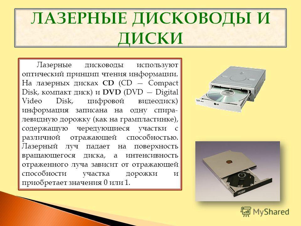 Лазерные дисководы используют оптический принцип чтения информации. На лазерных дисках CD (CD Compact Disk, компакт диск) и DVD (DVD Digital Video Disk, цифровой видеодиск) информация записана на одну спира- левидную дорожку (как на грампластинке), с