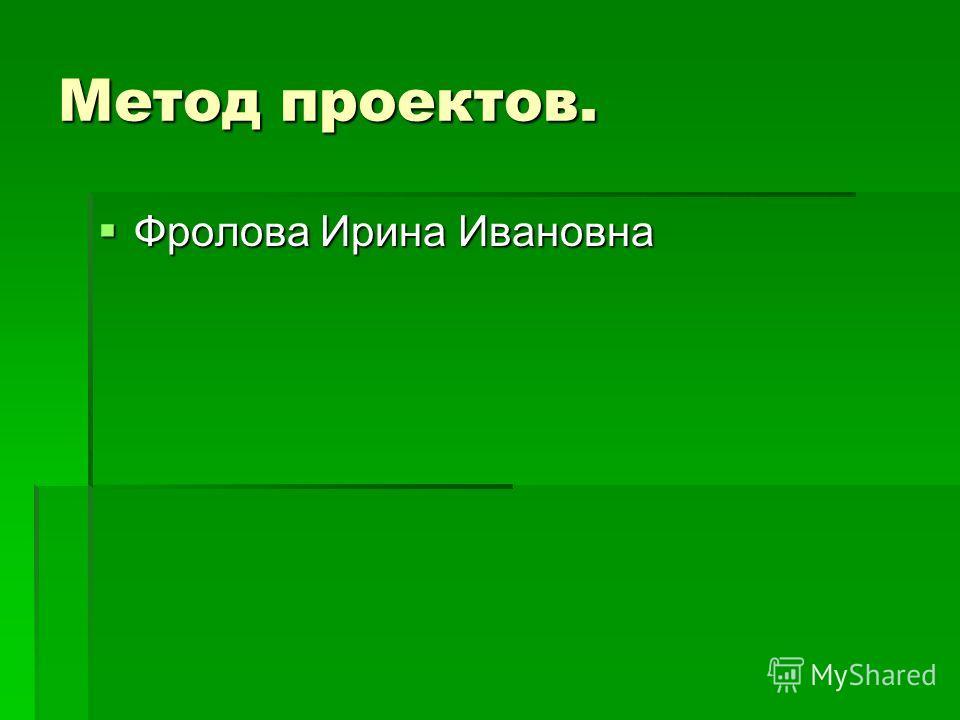 Метод проектов. Фролова Ирина Ивановна Фролова Ирина Ивановна