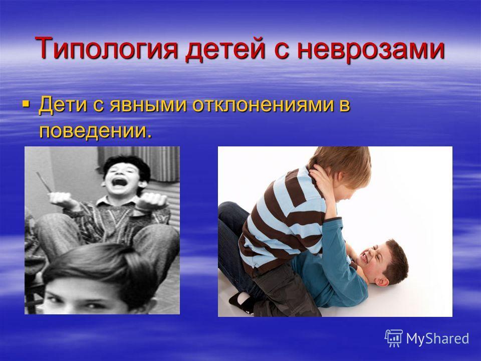 Типология детей с неврозами Дети с явными отклонениями в поведении. Дети с явными отклонениями в поведении.
