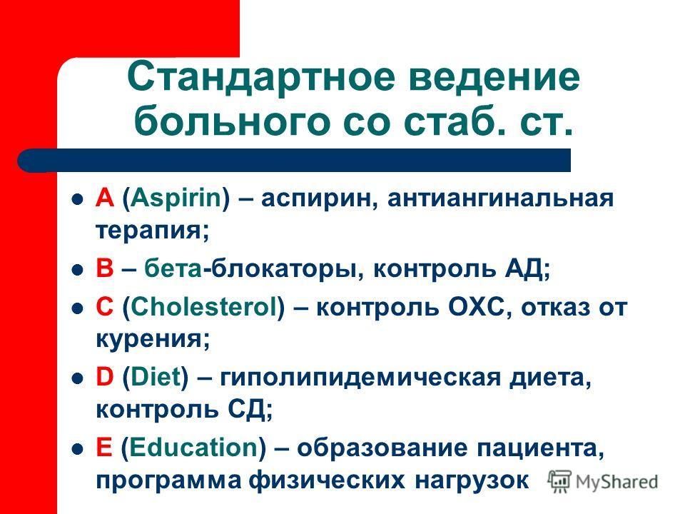 Стандартное ведение больного со стаб. ст. А (Aspirin) – аспирин, антиангинальная терапия; B – бета-блокаторы, контроль АД; С (Cholesterol) – контроль ОХС, отказ от курения; D (Diet) – гиполипидемическая диета, контроль СД; Е (Education) – образование