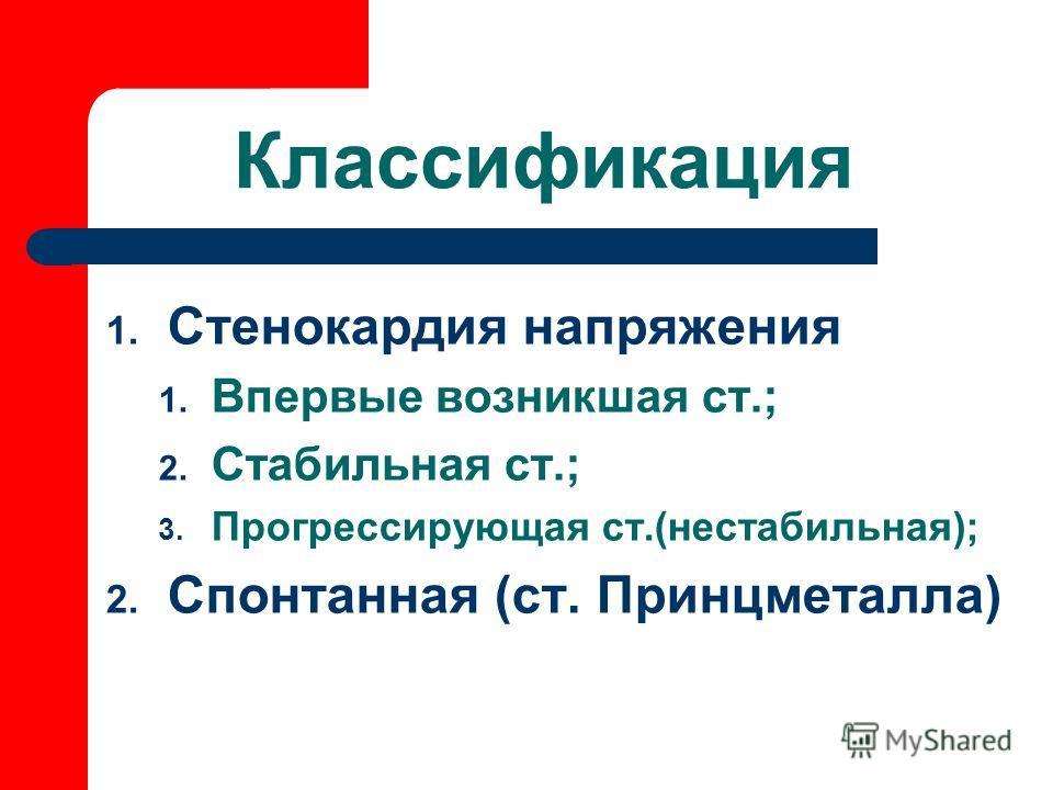 Классификация 1. Стенокардия напряжения 1. Впервые возникшая ст.; 2. Стабильная ст.; 3. Прогрессирующая ст.(нестабильная); 2. Спонтанная (ст. Принцметалла)