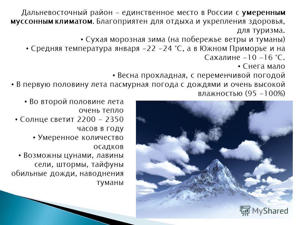 Дальневосточный район - единственное место в России с умеренным муссонным климатом. Благоприятен для отдыха и укрепления здоровья, для туризма. Сухая морозная зима (на побережье ветры и туманы) Средняя температура января -22 -24 °С, а в Южном Приморь