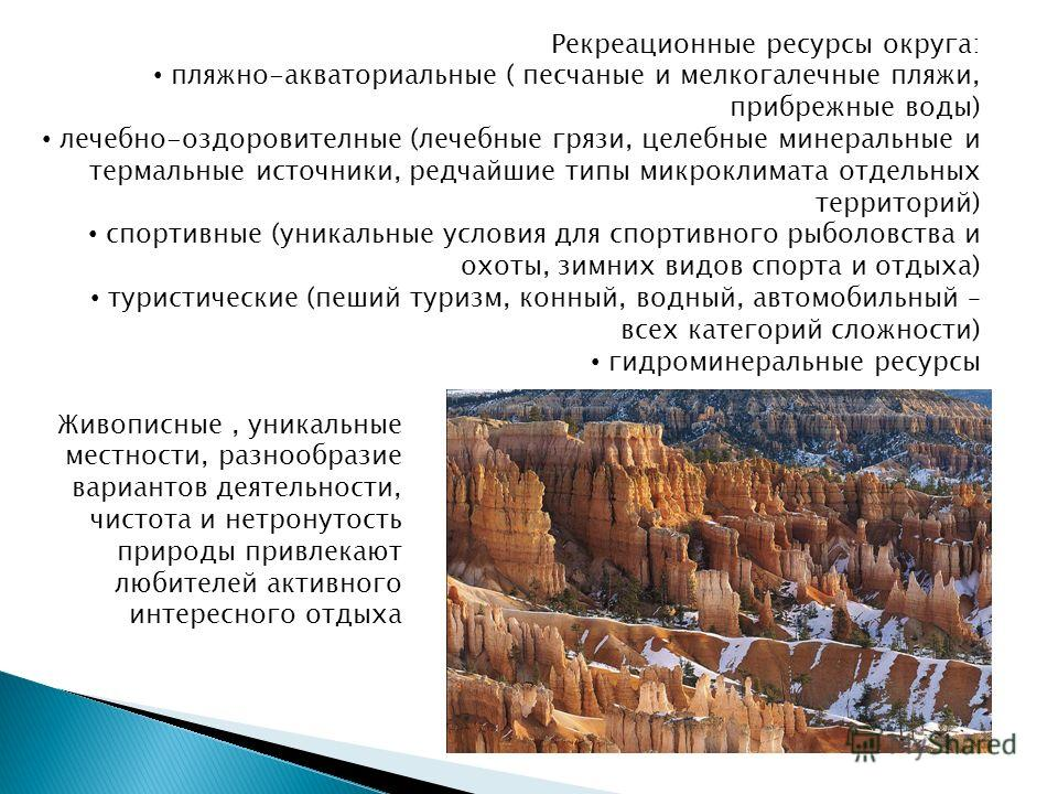 Рекреационные ресурсы округа: пляжно-акваториальные ( песчаные и мелкогалечные пляжи, прибрежные воды) лечебно-оздоровителные (лечебные грязи, целебные минеральные и термальные источники, редчайшие типы микроклимата отдельных территорий) спортивные (
