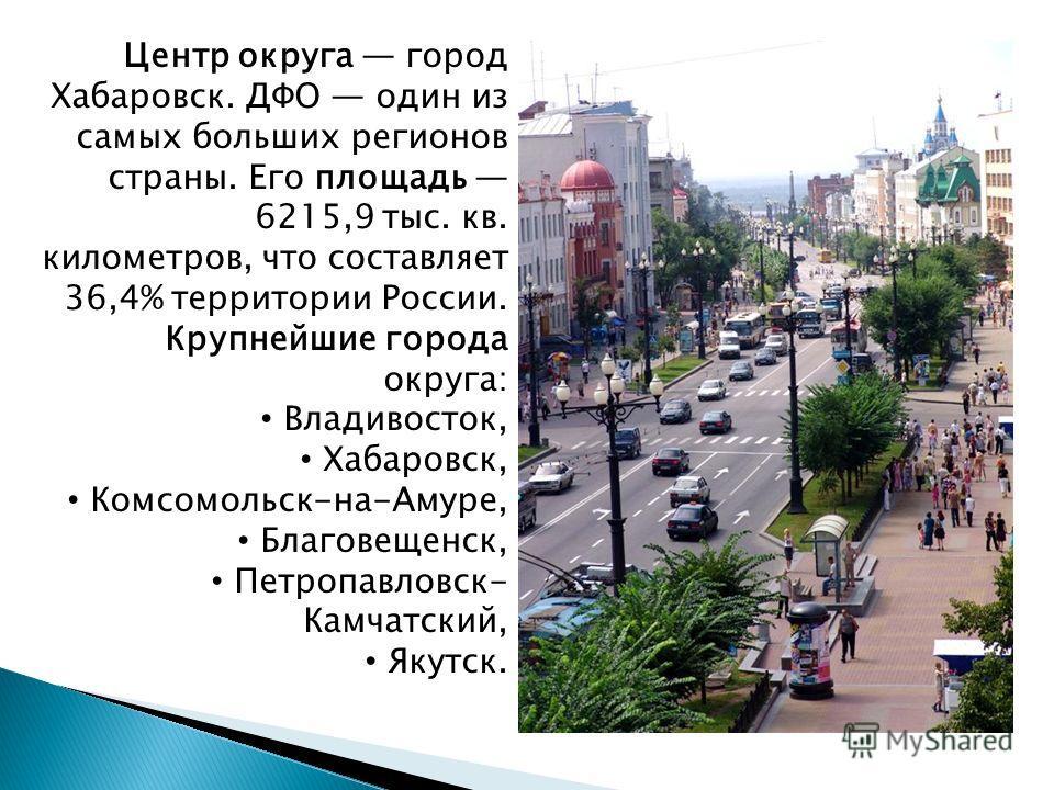 Центр округа город Хабаровск. ДФО один из самых больших регионов страны. Его площадь 6215,9 тыс. кв. километров, что составляет 36,4% территории России. Крупнейшие города округа: Владивосток, Хабаровск, Комсомольск-на-Амуре, Благовещенск, Петропавлов