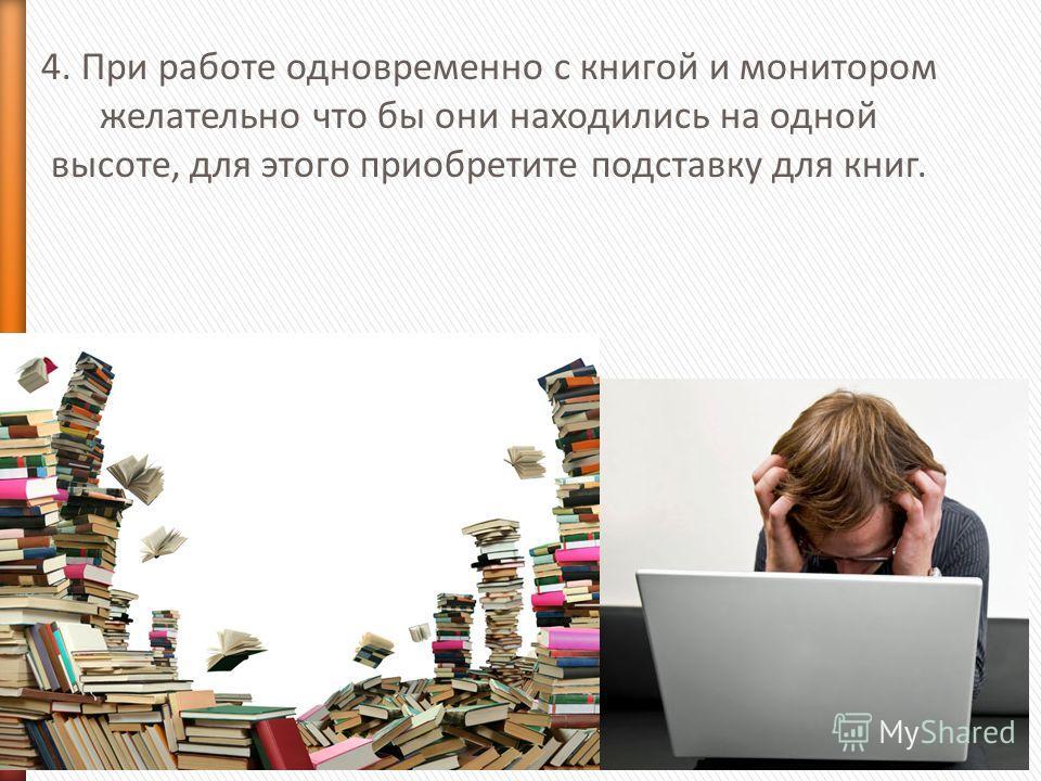 4. При работе одновременно с книгой и монитором желательно что бы они находились на одной высоте, для этого приобретите подставку для книг.