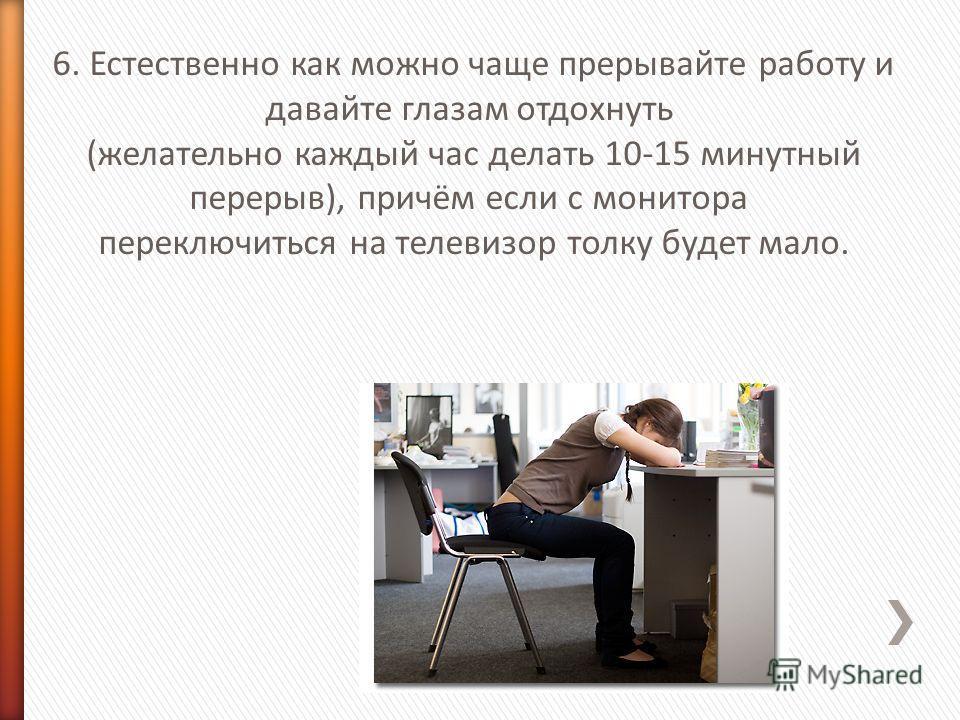 6. Естественно как можно чаще прерывайте работу и давайте глазам отдохнуть (желательно каждый час делать 10-15 минутный перерыв), причём если с монитора переключиться на телевизор толку будет мало.
