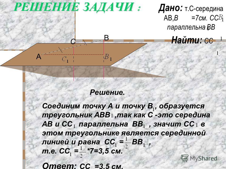 РЕШЕНИЕ ЗАДАЧИ : Дано: т.С-середина АВ, В =7см. СС параллельна ВВ Найти: СС Решение. Соединим точку А и точку В, образуется треугольник АВВ,так как С -это середина АВ и СС параллельна ВВ, значит СС в этом треугольнике является серединной линией и рав