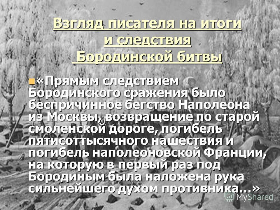 Взгляд писателя на итоги и следствия Бородинской битвы Бородинской битвы «Прямым следствием Бородинского сражения было беспричинное бегство Наполеона из Москвы, возвращение по старой смоленской дороге, погибель пятисоттысячного нашествия и погибель н