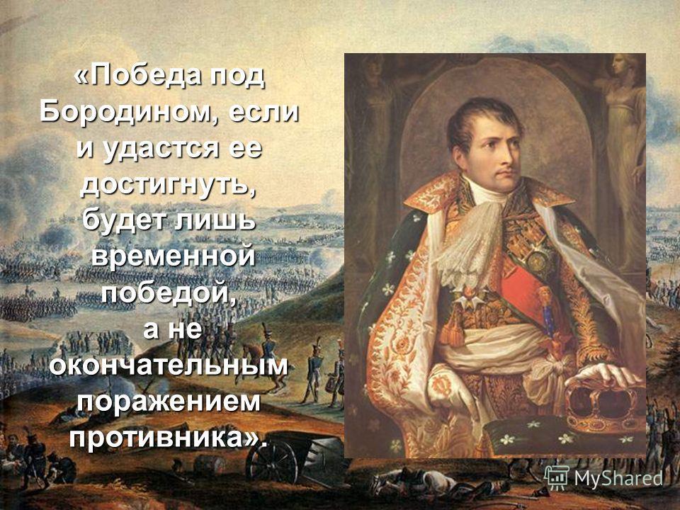 «Победа под Бородином, если и удастся ее достигнуть, будет лишь временной победой, а не окончательным поражением противника».