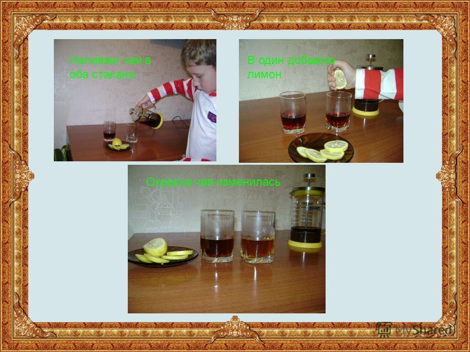 Наливаю чай в оба стакана В один добавлю лимон Окраска чая изменилась