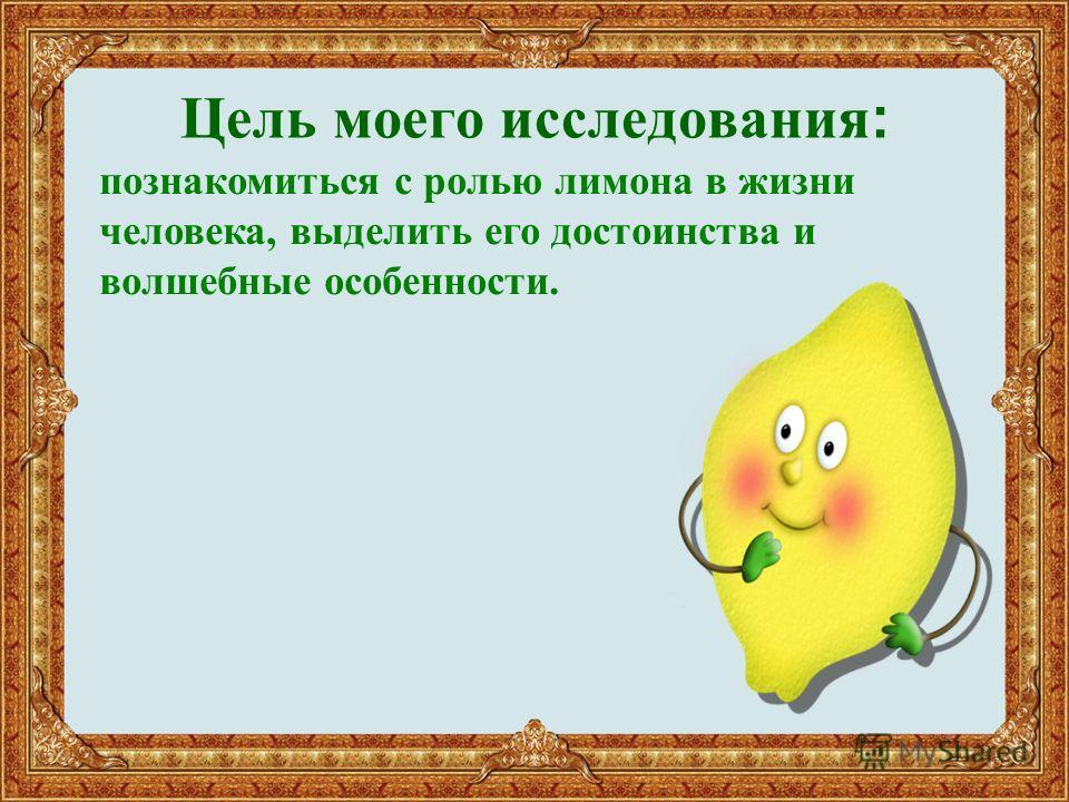 Цель моего исследования : познакомиться с ролью лимона в жизни человека, выделить его достоинства и волшебные особенности.