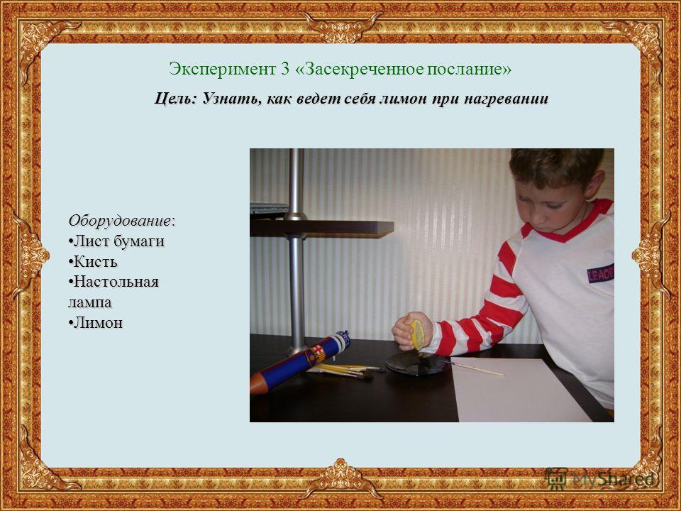 Эксперимент 3 «Засекреченное послание» Цель: Узнать, как ведет себя лимон при нагревании Оборудование: Лист бумагиЛист бумаги КистьКисть Настольная лампаНастольная лампа ЛимонЛимон