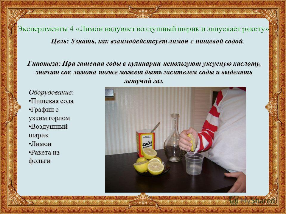 Эксперименты 4 «Лимон надувает воздушный шарик и запускает ракету» Цель: Узнать, как взаимодействует лимон с пищевой содой. Гипотеза: При гашении соды в кулинарии используют уксусную кислоту, значит сок лимона тоже может быть гасителем соды и выделят