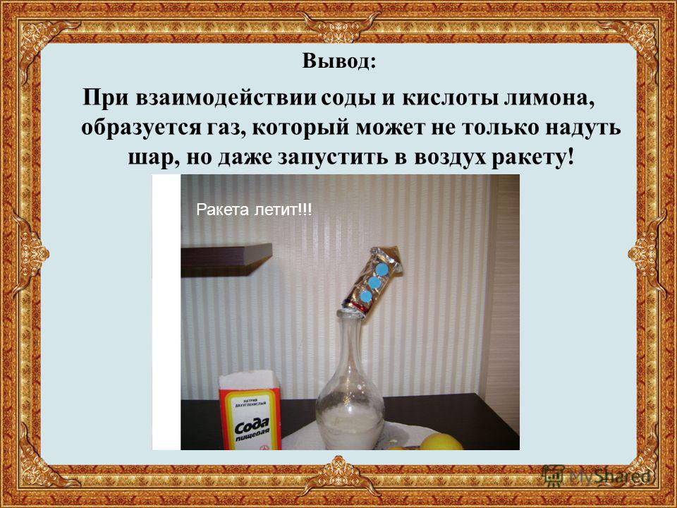Вывод: При взаимодействии соды и кислоты лимона, образуется газ, который может не только надуть шар, но даже запустить в воздух ракету! Ракета летит!!!