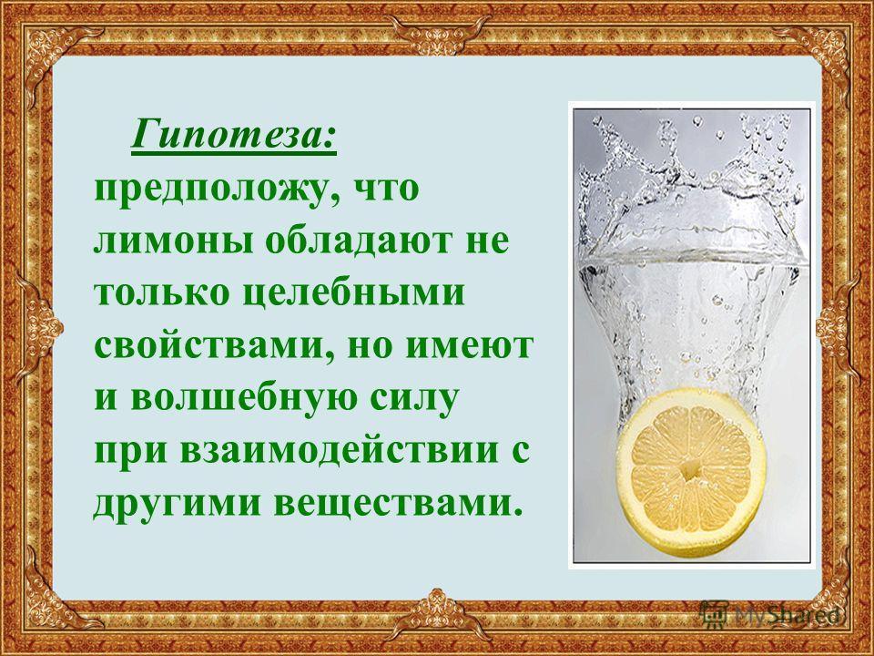 Гипотеза: предположу, что лимоны обладают не только целебными свойствами, но имеют и волшебную силу при взаимодействии с другими веществами.
