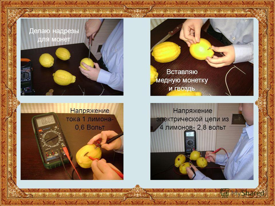 Делаю надрезы для монет Вставляю медную монетку и гвоздь Напряжение тока 1 лимона- 0,6 Вольт Напряжение электрической цепи из 4 лимонов- 2,8 вольт