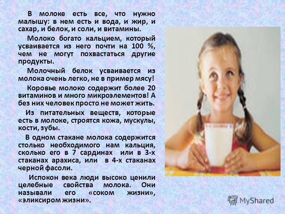 В молоке есть все, что нужно малышу: в нем есть и вода, и жир, и сахар, и белок, и соли, и витамины. Молоко богато кальцием, который усваивается из него почти на 100 %, чем не могут похвастаться другие продукты. Молочный белок усваивается из молока о