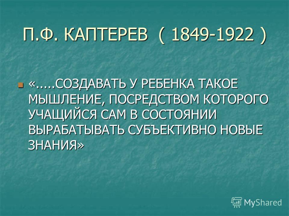П.Ф. КАПТЕРЕВ ( 1849-1922 ) «.....СОЗДАВАТЬ У РЕБЕНКА ТАКОЕ МЫШЛЕНИЕ, ПОСРЕДСТВОМ КОТОРОГО УЧАЩИЙСЯ САМ В СОСТОЯНИИ ВЫРАБАТЫВАТЬ СУБЪЕКТИВНО НОВЫЕ ЗНАНИЯ» «.....СОЗДАВАТЬ У РЕБЕНКА ТАКОЕ МЫШЛЕНИЕ, ПОСРЕДСТВОМ КОТОРОГО УЧАЩИЙСЯ САМ В СОСТОЯНИИ ВЫРАБАТ
