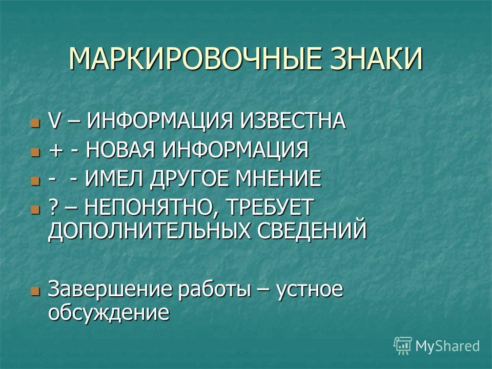 МАРКИРОВОЧНЫЕ ЗНАКИ V – ИНФОРМАЦИЯ ИЗВЕСТНА V – ИНФОРМАЦИЯ ИЗВЕСТНА + - НОВАЯ ИНФОРМАЦИЯ + - НОВАЯ ИНФОРМАЦИЯ - - ИМЕЛ ДРУГОЕ МНЕНИЕ - - ИМЕЛ ДРУГОЕ МНЕНИЕ ? – НЕПОНЯТНО, ТРЕБУЕТ ДОПОЛНИТЕЛЬНЫХ СВЕДЕНИЙ ? – НЕПОНЯТНО, ТРЕБУЕТ ДОПОЛНИТЕЛЬНЫХ СВЕДЕНИЙ