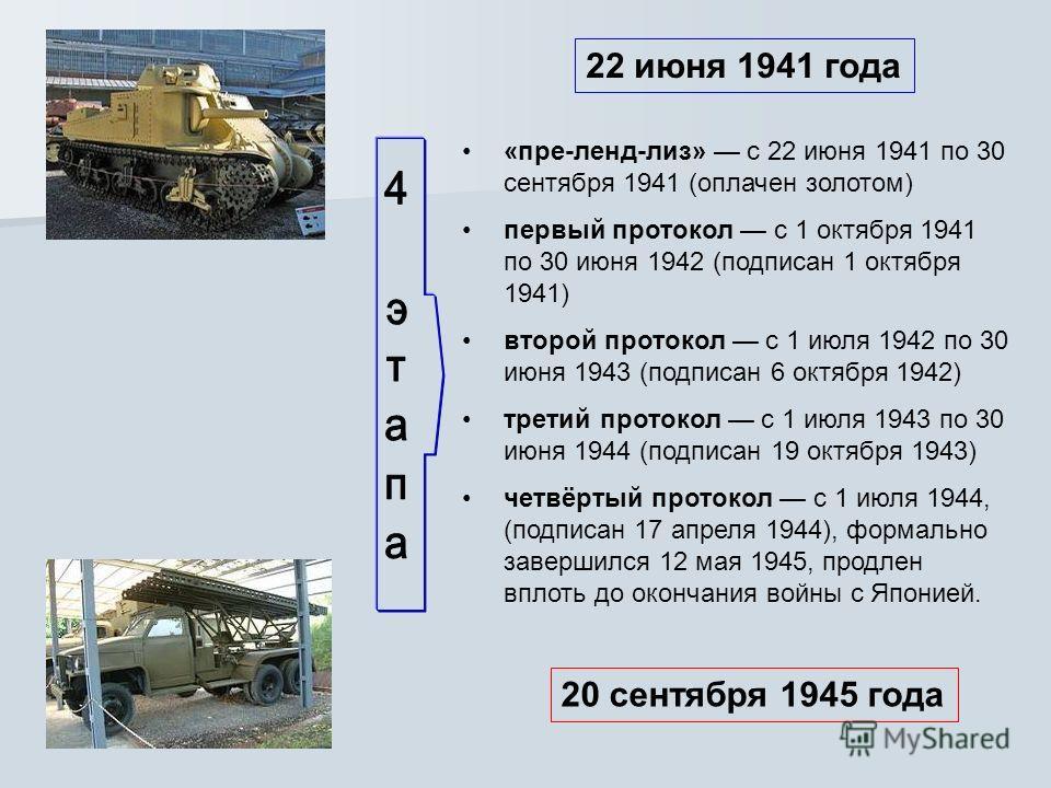 «пре-ленд-лиз» с 22 июня 1941 по 30 сентября 1941 (оплачен золотом) первый протокол с 1 октября 1941 по 30 июня 1942 (подписан 1 октября 1941) второй протокол с 1 июля 1942 по 30 июня 1943 (подписан 6 октября 1942) третий протокол с 1 июля 1943 по 30