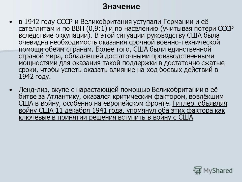 Значение в 1942 году СССР и Великобритания уступали Германии и её сателлитам и по ВВП (0,9:1) и по населению (учитывая потери СССР вследствие оккупации). В этой ситуации руководству США была очевидна необходимость оказания срочной военно-технической