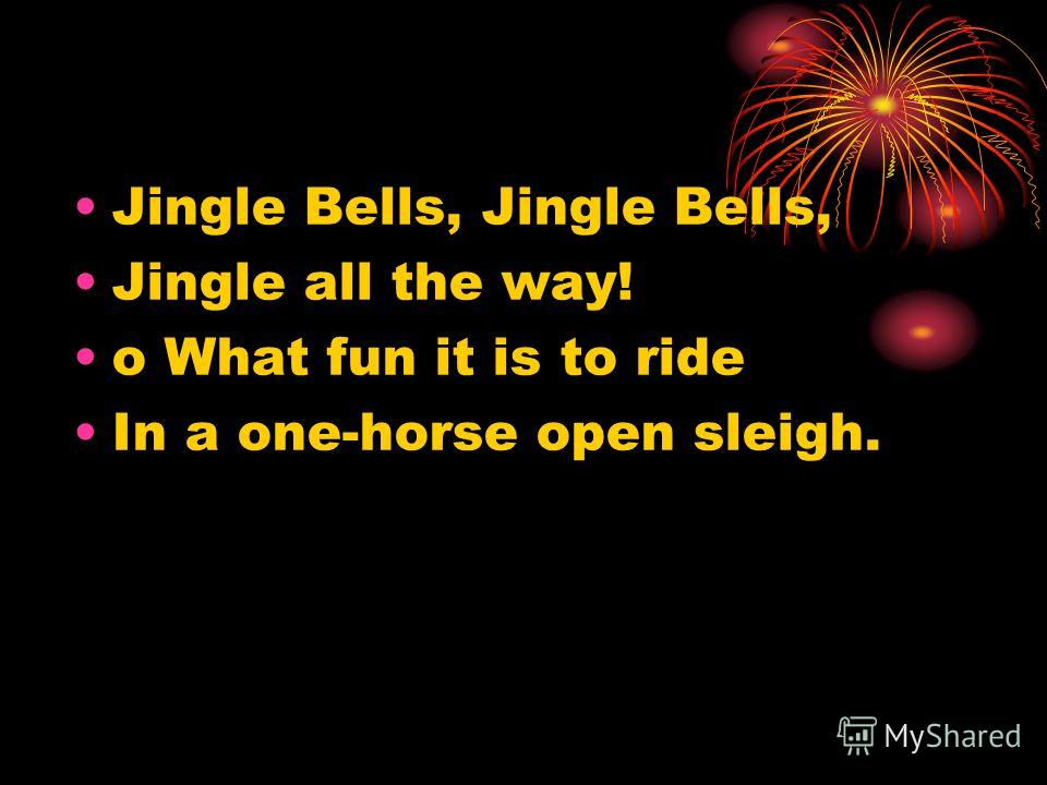 Jingle Bells, Jingle all the way! o What fun it is to ride In a one-horse open sleigh.