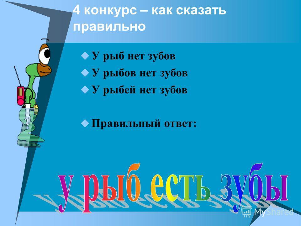 4 конкурс – как сказать правильно У рыб нет зубов У рыбов нет зубов У рыбей нет зубов Правильный ответ: