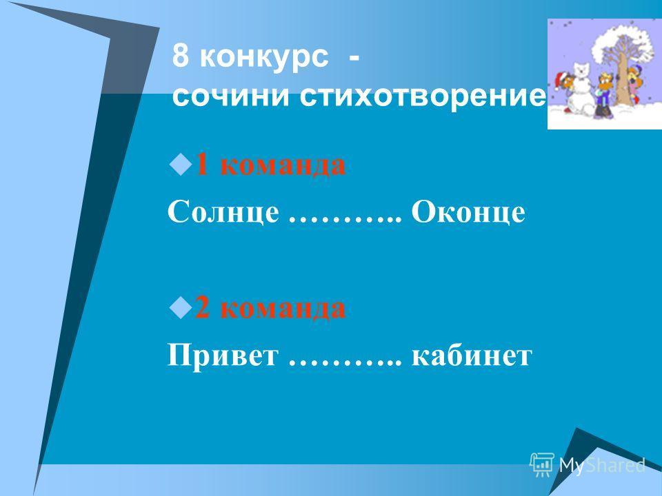 8 конкурс - сочини стихотворение 1 команда Солнце ……….. Оконце 2 команда Привет ……….. кабинет