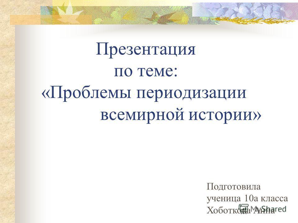 Презентация по теме: «Проблемы периодизации всемирной истории» Подготовила ученица 10а класса Хоботкова Анна
