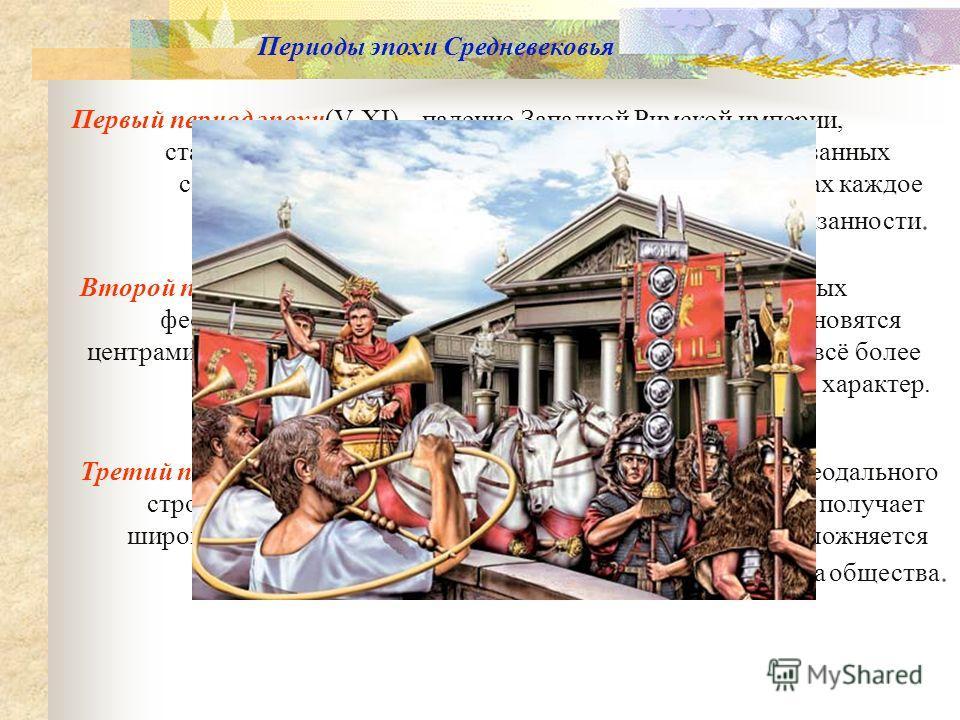 Периоды эпохи Средневековья Первый период эпохи(V-XI) – падение Западной Римской империи, становление нового типа общественных отношений, связанных с утверждением сословного строя в Европе. В его рамках каждое сословие имеет свои права и обязанности.