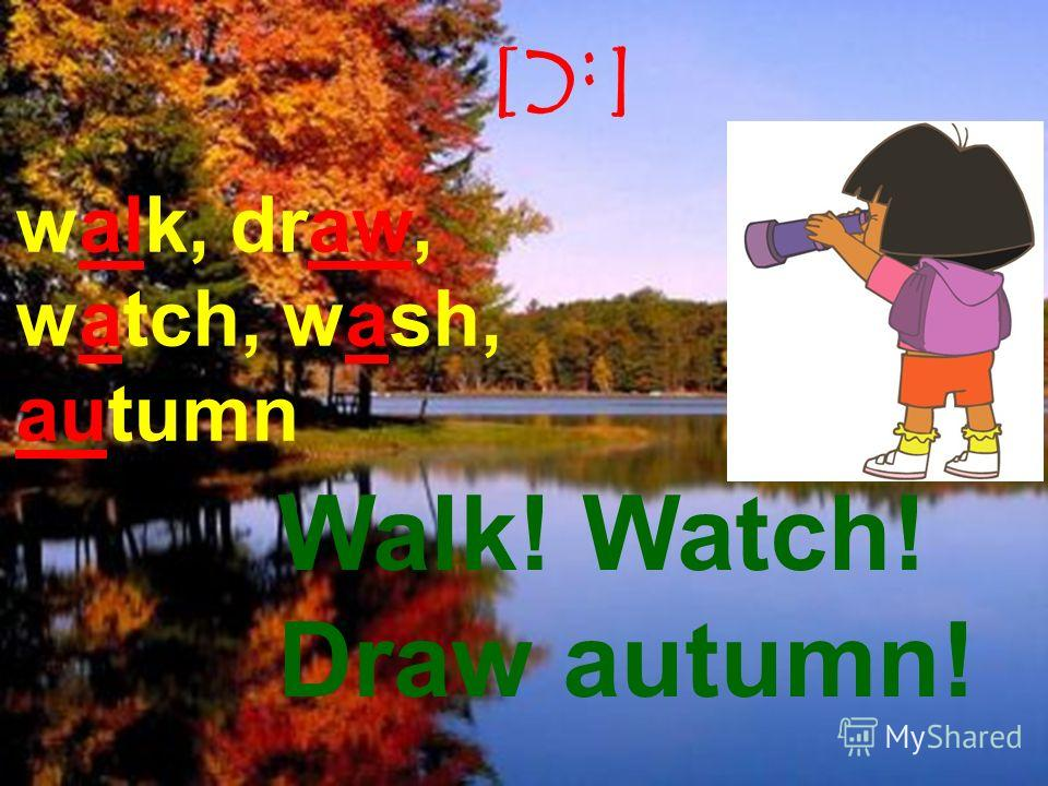 [:C] walk, draw, watch, wash, autumn Walk! Watch! Draw autumn!