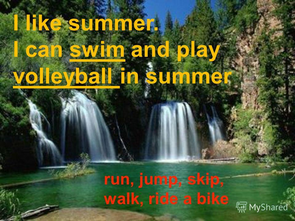 I like summer. I can swim and play volleyball in summer run, jump, skip, walk, ride a bike