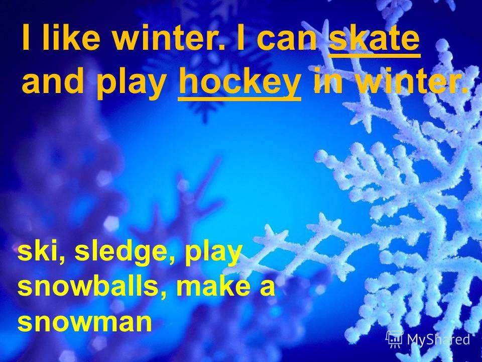 I like winter. I can skate and play hockey in winter. ski, sledge, play snowballs, make a snowman