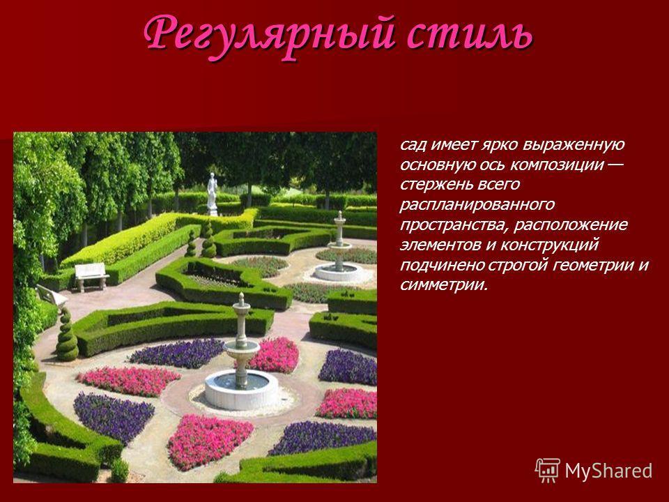 Регулярный стиль сад имеет ярко выраженную основную ось композиции стержень всего распланированного пространства, расположение элементов и конструкций подчинено строгой геометрии и симметрии.