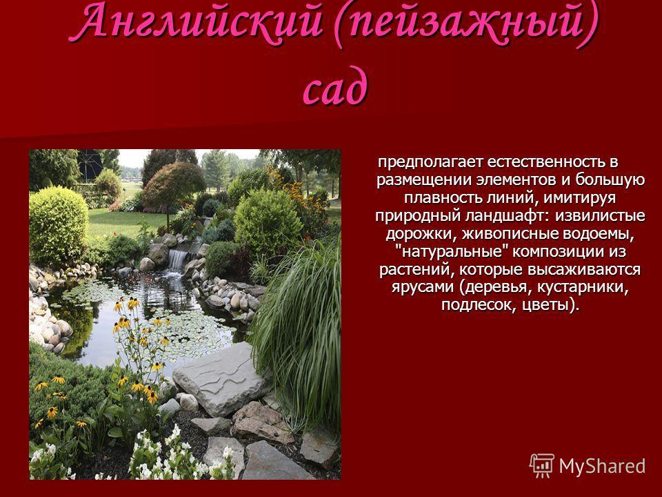 Английский (пейзажный) сад предполагает естественность в размещении элементов и большую плавность линий, имитируя природный ландшафт: извилистые дорожки, живописные водоемы,