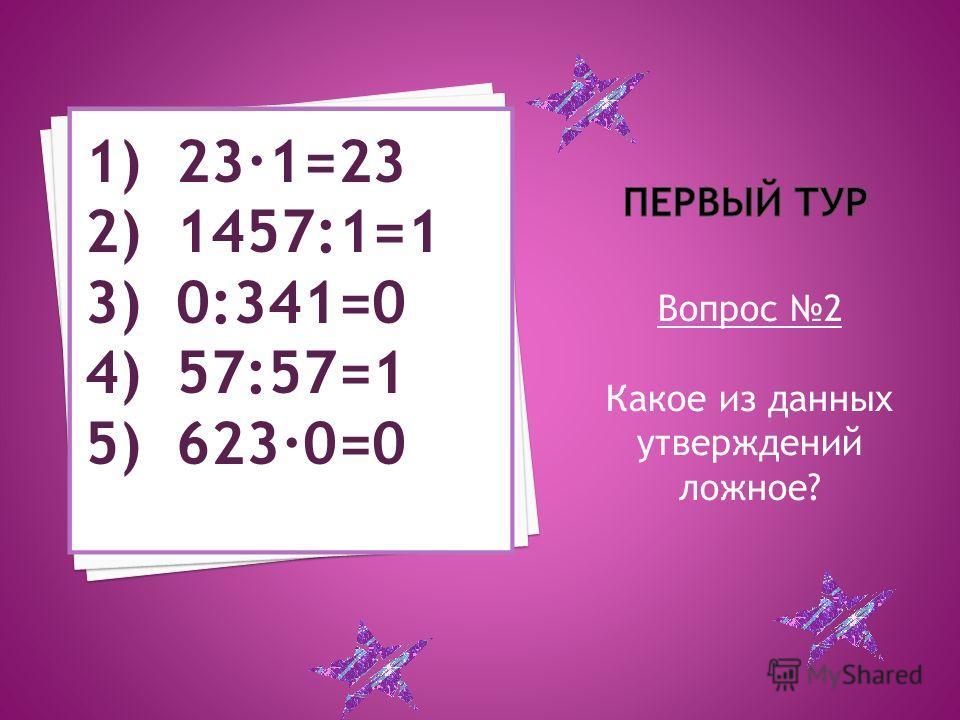 Вопрос 2 Какое из данных утверждений ложное? 1) 23·1=23 2) 1457:1=1 3) 0:341=0 4) 57:57=1 5) 623·0=0