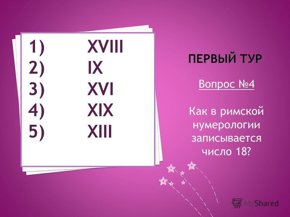 Вопрос 4 Как в римской нумерологии записывается число 18? 1) XVIII 2) IX 3) XVI 4) XIX 5) XIII