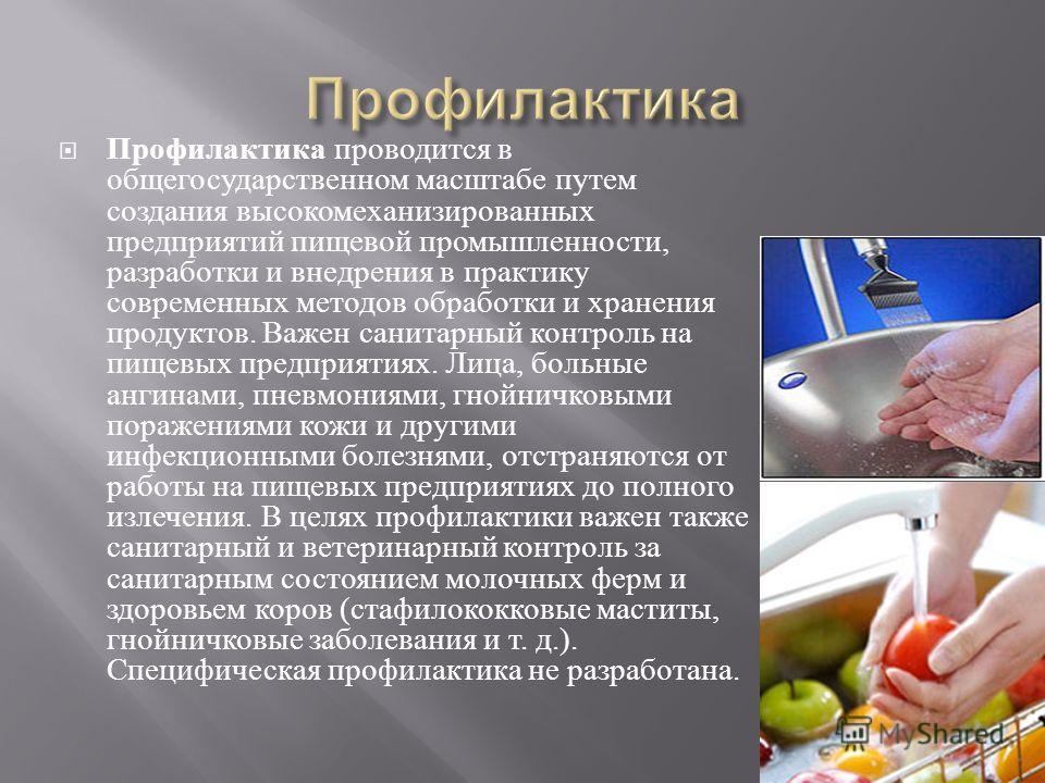 Профилактика проводится в общегосударственном масштабе путем создания высокомеханизированных предприятий пищевой промышленности, разработки и внедрения в практику современных методов обработки и хранения продуктов. Важен санитарный контроль на пищевы