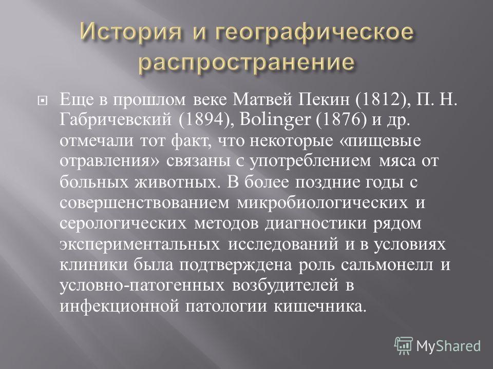 Еще в прошлом веке Матвей Пекин (1812), П. Н. Габричевский (1894), Bolinger (1876) и др. отмечали тот факт, что некоторые « пищевые отравления » связаны c употреблением мяса от больных животных. В более поздние годы с совершенствованием микробиологич