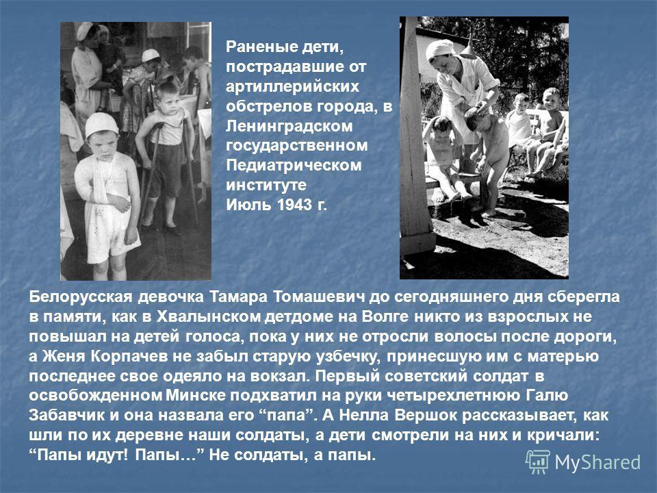 Белорусская девочка Тамара Томашевич до сегодняшнего дня сберегла в памяти, как в Хвалынском детдоме на Волге никто из взрослых не повышал на детей голоса, пока у них не отросли волосы после дороги, а Женя Корпачев не забыл старую узбечку, принесшую